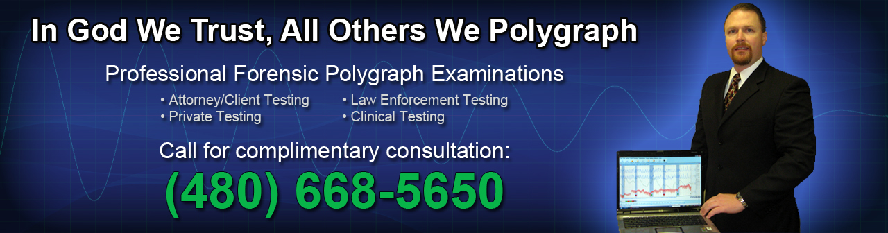 When You Just Need to Know the Truth! - Professional Forensic & Clinical Polygraphy Examinations - Call for your complimentary consultation:(480) 668-5650